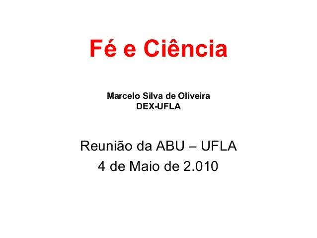 Fé e Ciência Marcelo Silva de Oliveira DEX-UFLA Reunião da ABU – UFLA 4 de Maio de 2.010