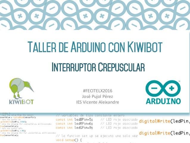 Taller DE ARDUINO CON Kiwibot INTERRUPTOR CREPUSCULAR #FECITELX2016 JoséPujolPérez IESVicenteAleixandre