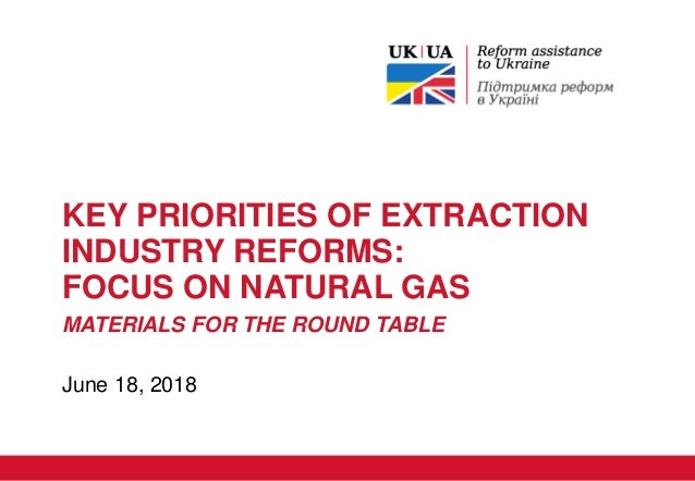 KEY PRIORITIES OF EXTRACTION INDUSTRY REFORMS: FOCUS ON NATURAL GAS MATERIALS FOR THE ROUND TABLE June 18, 2018