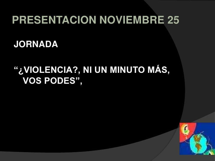 """PRESENTACION NOVIEMBRE 25<br />JORNADA <br />""""¿VIOLENCIA?, NI UN MINUTO MÁS, VOS PODES"""",<br />"""