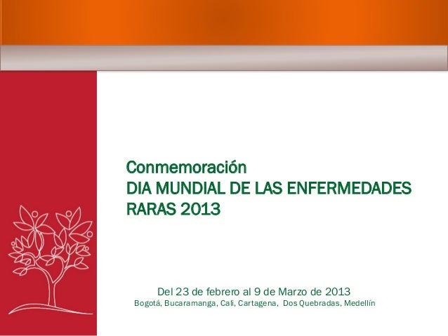 Conmemoración DIA MUNDIAL DE LAS ENFERMEDADES RARAS 2013 Del 23 de febrero al 9 de Marzo de 2013 Bogotá, Bucaramanga, Cali...