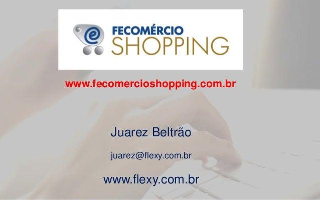 Juarez Beltrão juarez@flexy.com.br www.flexy.com.br www.fecomercioshopping.com.br