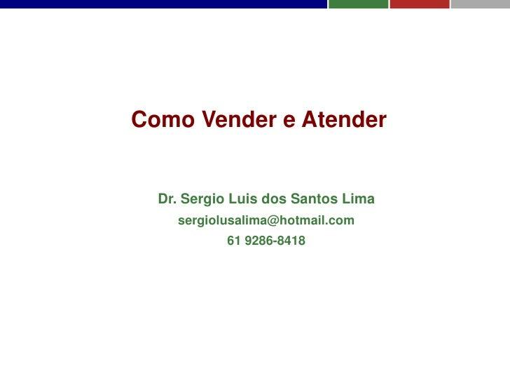 Como Vender e Atender  Dr. Sergio Luis dos Santos Lima    sergiolusalima@hotmail.com           61 9286-8418