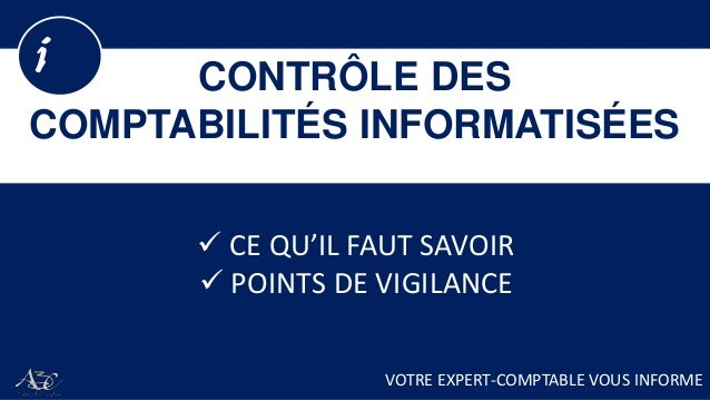 CONTRÔLE DES COMPTABILITÉS INFORMATISÉES i VOTRE EXPERT-COMPTABLE VOUS INFORME  CE QU'IL FAUT SAVOIR  POINTS DE VIGILANCE