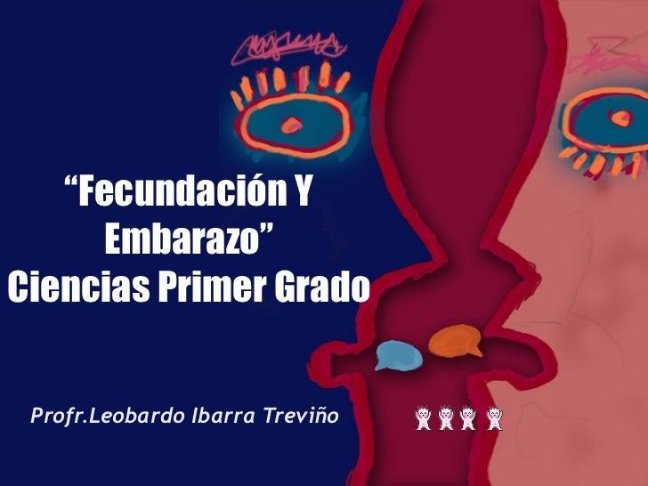 """"""" Fecundación Y Embarazo"""" Ciencias Primer Grado Profr.Leobardo Ibarra Treviño"""