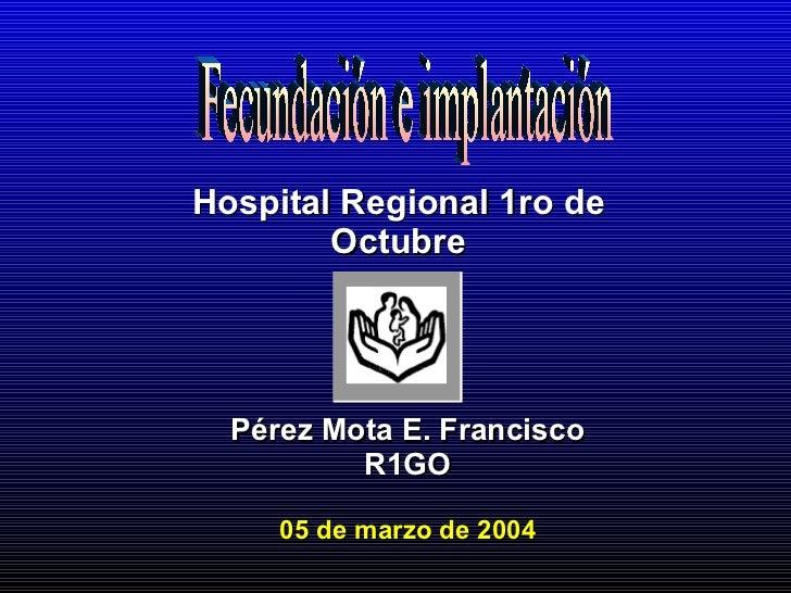 Pérez Mota E. Francisco R1GO 05 de marzo de 2004 Hospital Regional 1ro de Octubre Fecundación e implantación