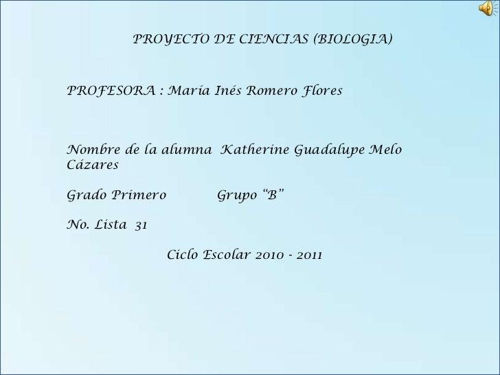 PROYECTO DE CIENCIAS (BIOLOGIA)PROFESORA : María Inés Romero FloresNombre de la alumna Katherine Guadalupe MeloCázaresGrad...