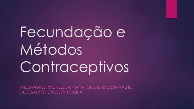 Fecundação e Métodos Contraceptivos INTEGRANTES: MICHELE SANTANA, GUILHERME CARVALHO, JADE SANTOS E WESLEN PEREIRA