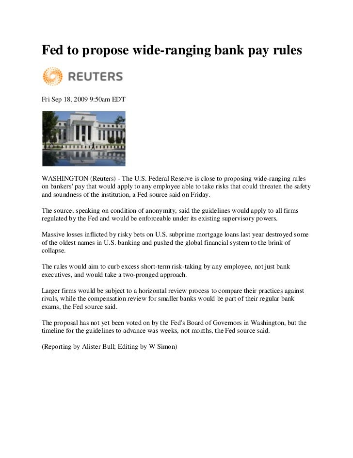 Fed to propose wide-ranging bank pay rules   Fri Sep 18, 2009 9:50am EDT     WASHINGTON (Reuters) - The U.S. Federal Reser...