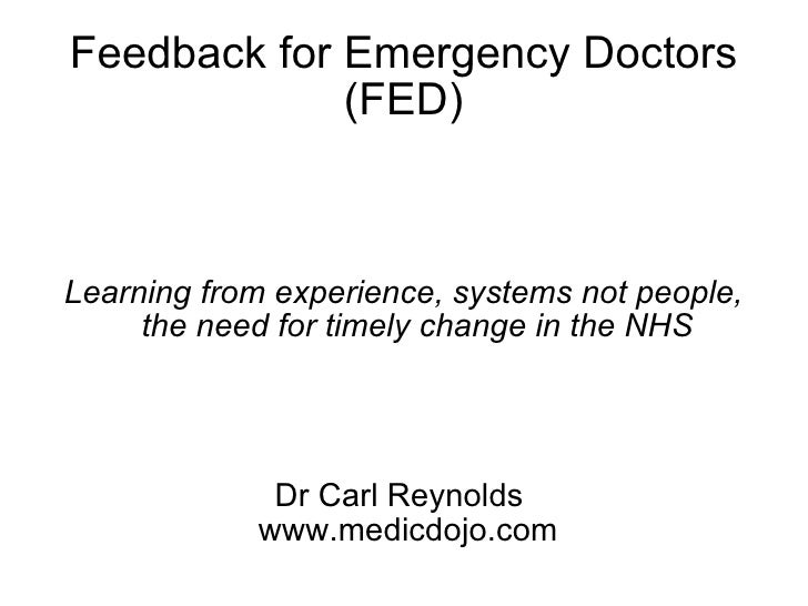 Feedback for Emergency Doctors (FED) Learning from experience, systems not people, the need for timely change in the NHS D...