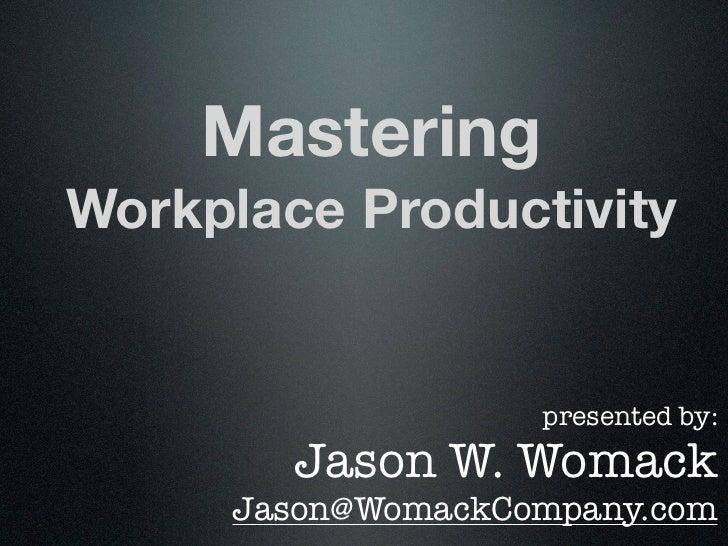 MasteringWorkplace Productivity                   presented by:        Jason W. Womack     Jason@WomackCompany.com