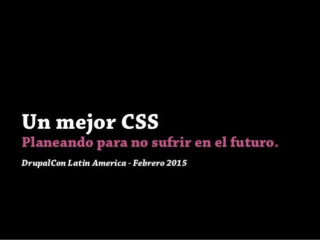 Un mejor CSS Planeando para no sufrir en el futuro. DrupalCon Latin America - Febrero 2015