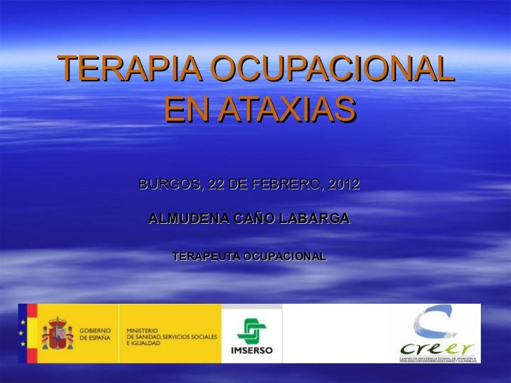 TERAPIA OCUPACIONAL  EN ATAXIAS BURGOS, 22 DE FEBRERO, 2012 ALMUDENA CAÑO LABARGA TERAPEUTA OCUPACIONAL