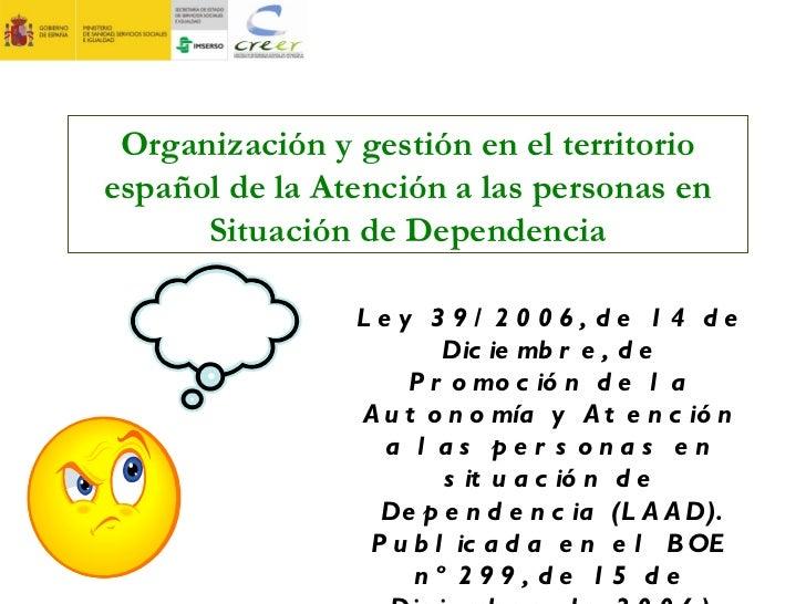 Organización y gestión en el territorio español de la Atención a las personas en Situación de Dependencia Ley 39/2006, de ...