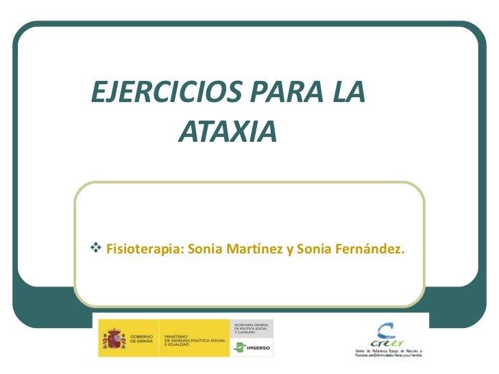 EJERCICIOS PARA LA ATAXIA <ul><li>Fisioterapia: Sonia Martínez y Sonia Fernández. </li></ul>