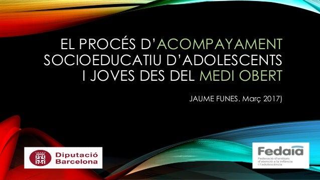 EL PROCÉS D'ACOMPAYAMENT SOCIOEDUCATIU D'ADOLESCENTS I JOVES DES DEL MEDI OBERT JAUME FUNES. Març 2017)