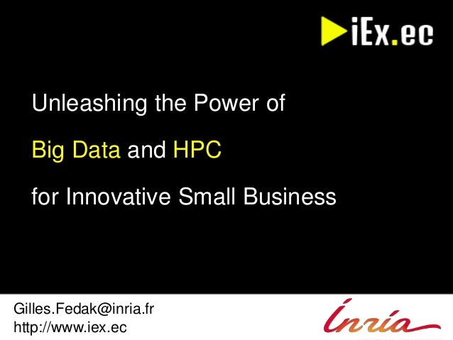 Unleashing the Power of  Big Data and HPC  for Innovative Small Business  Gilles.Fedak@inria.fr  http://www.iex.ec