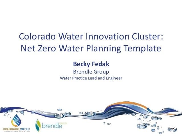 Colorado Water Innovation Cluster: Net Zero Water Planning Template Becky Fedak Brendle Group Water Practice Lead and Engi...