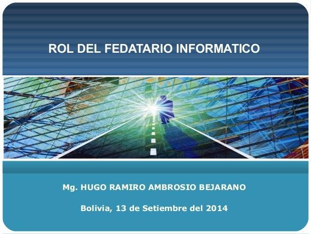 ROL DEL FEDATARIO INFORMATICO  Mg. HUGO RAMIRO AMBROSIO BEJARANO  Bolivia, 13 de Setiembre del 2014
