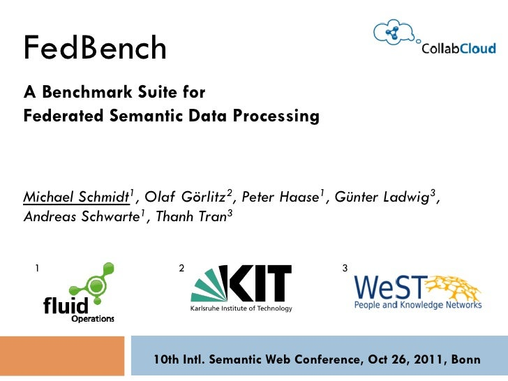 FedBenchA Benchmark Suite forFederated Semantic Data ProcessingMichael Schmidt1, Olaf Görlitz2, Peter Haase1, Günter Ladwi...