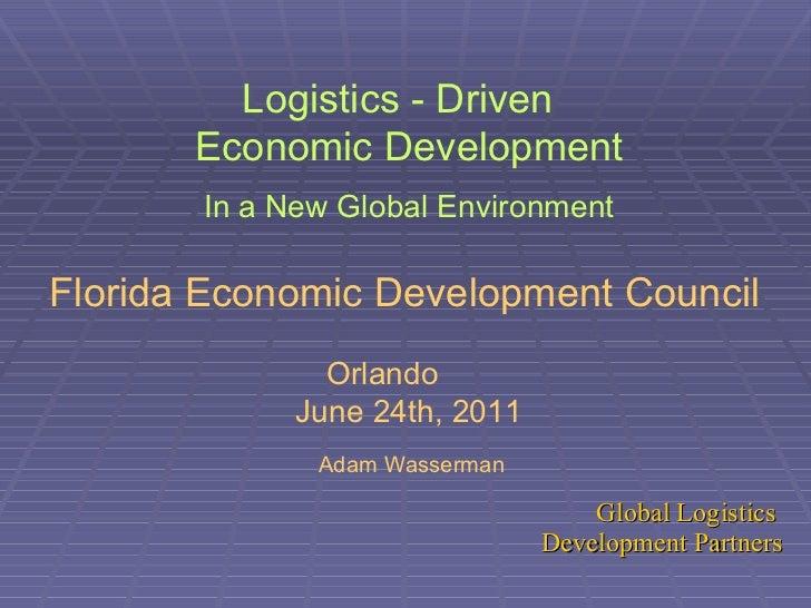 Logistics - Driven  Economic Development In a New Global Environment Florida Economic Development Council   Orlando  June ...