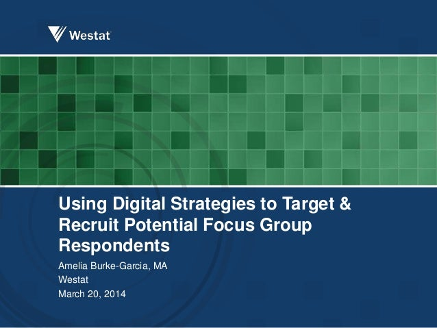 Using Digital Strategies to Target & Recruit Potential Focus Group Respondents Amelia Burke-Garcia, MA Westat March 20, 20...