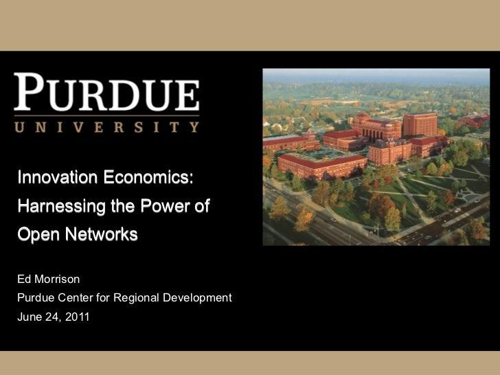 Innovation Economics:Harnessing the Power ofOpen NetworksEd MorrisonPurdue Center for Regional DevelopmentJune 24, 2011