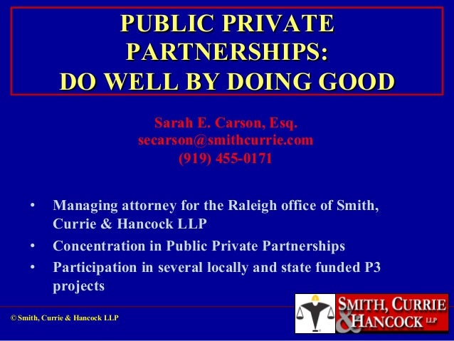 PUBLIC PRIVATE PARTNERSHIPS: DO WELL BY DOING GOOD Sarah E. Carson, Esq. secarson@smithcurrie.com (919) 455-0171 •  •  •  ...