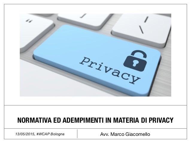 Avv. Marco Giacomello13/05/2015, #WCAP Bologna NORMATIVA ED ADEMPIMENTI IN MATERIA DI PRIVACY