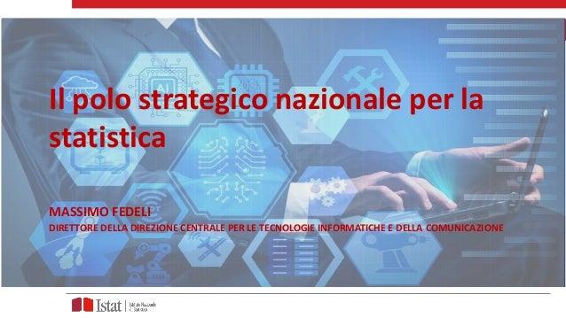 Il polo strategico nazionale per la statistica MASSIMO FEDELI DIRETTORE DELLA DIREZIONE CENTRALE PER LE TECNOLOGIE INFORMA...