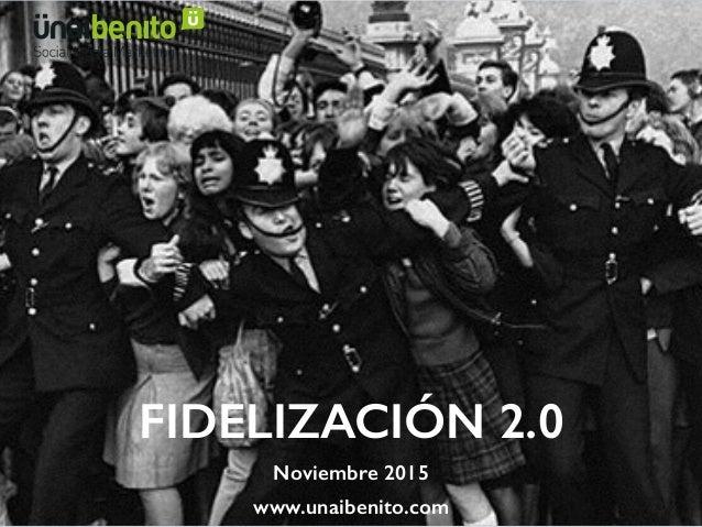 FIDELIZACIÓN 2.0 Noviembre 2015 www.unaibenito.com