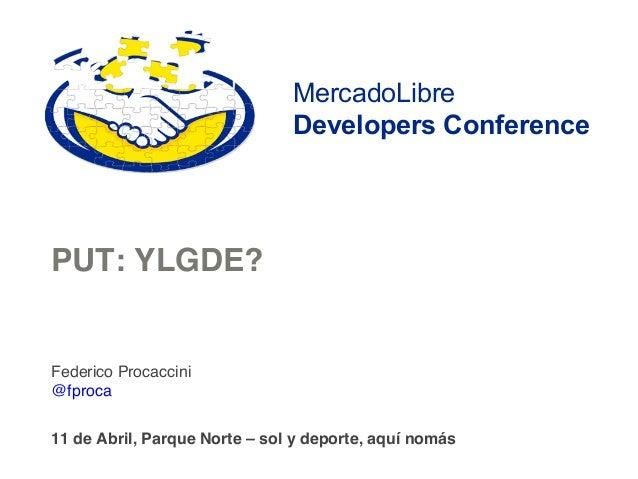 MercadoLibre                               Developers ConferencePUT: YLGDE?!Federico Procaccini!@fproca!!11 de Abril, Parq...