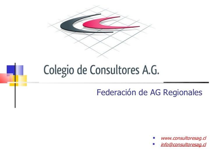 Federación de AG Regionales <ul><li>www.consultoresag.cl </li></ul><ul><li>[email_address] </li></ul>