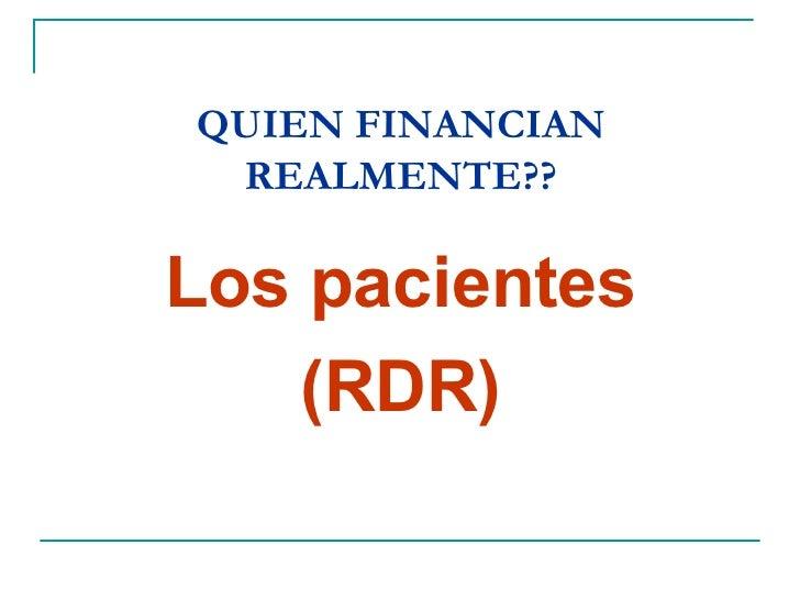 QUIEN FINANCIAN REALMENTE?? <ul><li>Los pacientes </li></ul><ul><li>(RDR) </li></ul>