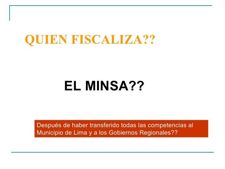 QUIEN FISCALIZA?? <ul><li>EL MINSA?? </li></ul>Después de haber transferido todas las competencias al Municipio de Lima y ...