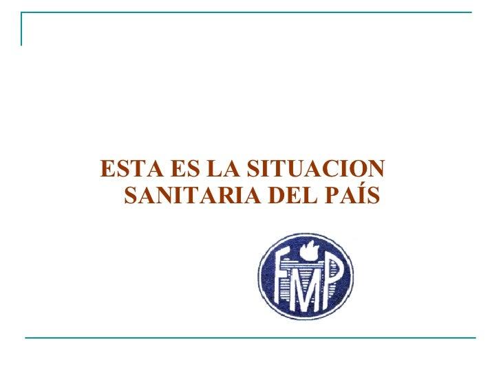 <ul><li>ESTA ES LA SITUACION SANITARIA DEL PAÍS </li></ul>