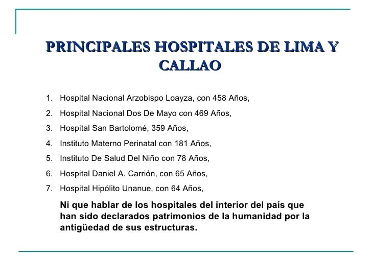 PRINCIPALES HOSPITALES DE LIMA Y CALLAO  <ul><li>Hospital Nacional Arzobispo Loayza, con 458 Años, </li></ul><ul><li>Hospi...