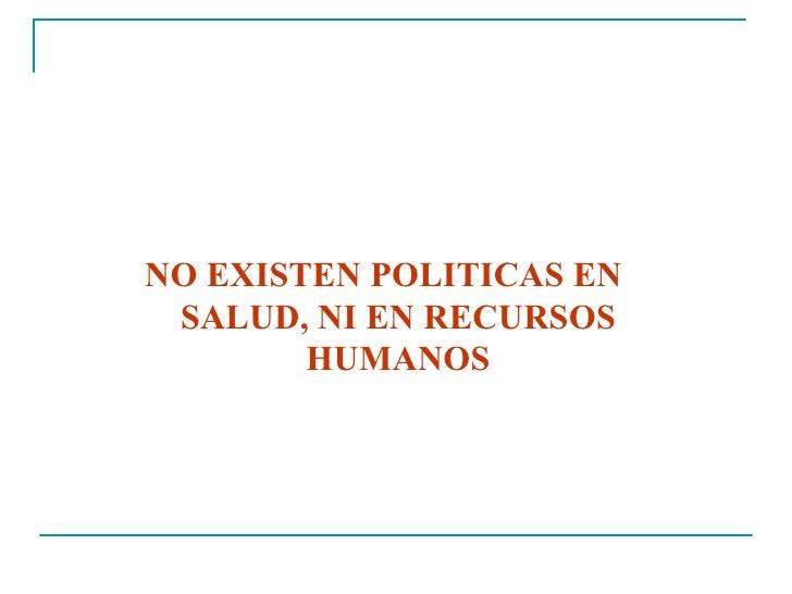 <ul><li>NO EXISTEN POLITICAS EN SALUD, NI EN RECURSOS HUMANOS </li></ul>