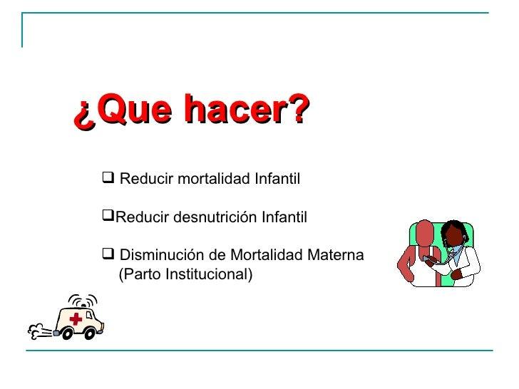 ¿Que hacer? <ul><ul><ul><ul><li>Reducir mortalidad Infantil  </li></ul></ul></ul></ul><ul><ul><ul><ul><li>Reducir desnutri...