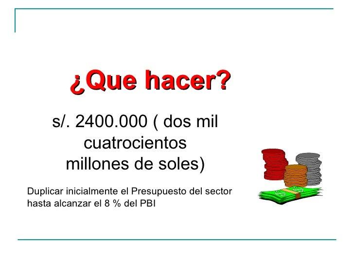¿Que hacer? s/. 2400.000 ( dos mil cuatrocientos millones de soles) Duplicar inicialmente el Presupuesto del sector hasta ...