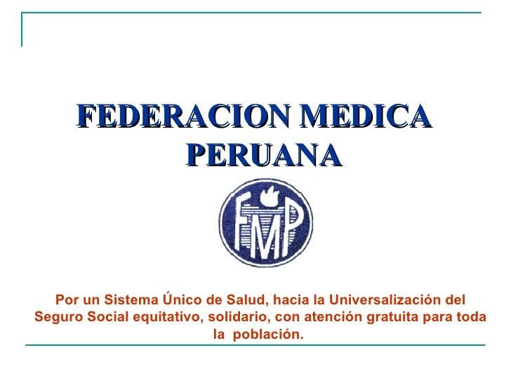 <ul><li>FEDERACION MEDICA PERUANA </li></ul>Por un Sistema Único de Salud, hacia la Universalización del Seguro Social equ...