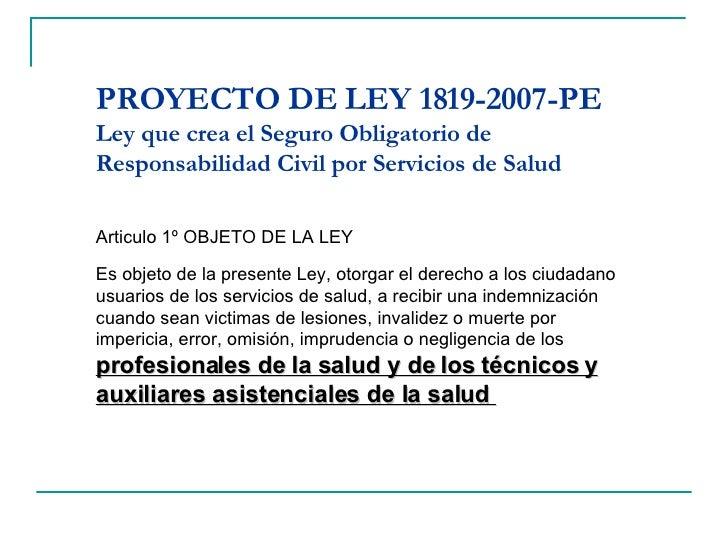 PROYECTO DE LEY 1819-2007-PE Ley que crea el Seguro Obligatorio de Responsabilidad Civil por Servicios de Salud Articulo 1...
