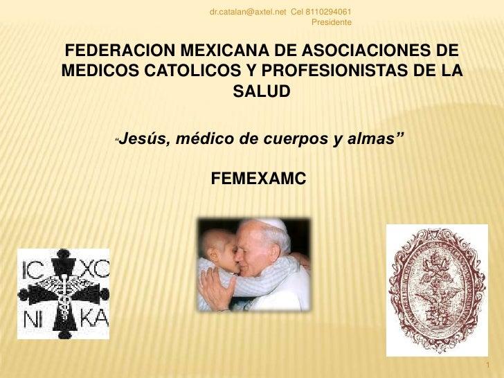 """1<br />FEDERACION MEXICANA DE ASOCIACIONES DE MEDICOS CATOLICOS Y PROFESIONISTAS DE LA SALUD<br />""""Jesús, médico de cuerpo..."""