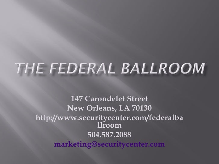 147 Carondelet Street New Orleans, LA 70130 http://www.securitycenter.com/federalballroom 504.587.2088 [email_address]