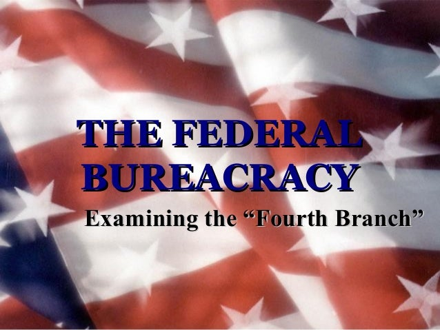 "THE FEDERAL BUREACRACY Examining the ""Fourth Branch"""