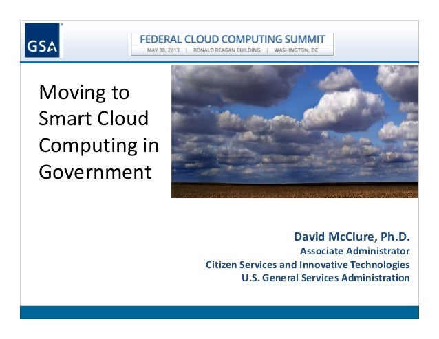 Moving toSmart CloudComputing inGovernmentDavid McClure, Ph.D.Associate AdministratorCitizen Services and Innovative Techn...