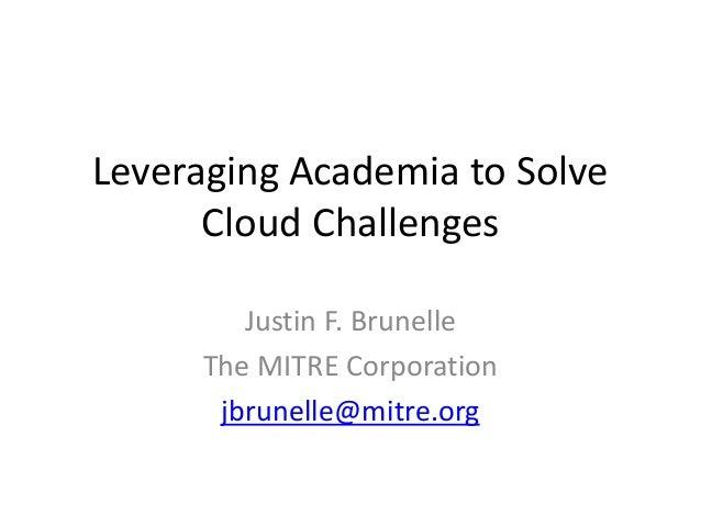 Leveraging Academia to Solve Cloud Challenges Justin F. Brunelle The MITRE Corporation jbrunelle@mitre.org