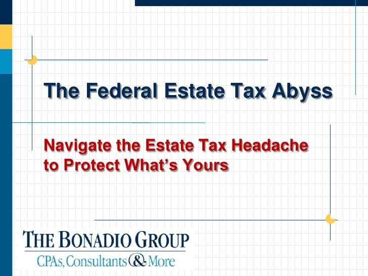 The Federal Estate Tax Abyss  Navigate the Estate Tax Headache to Protect What's Yours