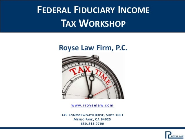 FEDERAL FIDUCIARY INCOME TAX WORKSHOP Royse Law Firm, P.C. www.rroyselaw.com 149 COMMONWEALTH DRIVE, SUITE 1001 MENLO PARK...