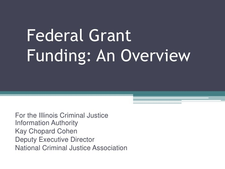 Federal Grant   Funding: An OverviewFor the Illinois Criminal JusticeInformation AuthorityKay Chopard CohenDeputy Executiv...